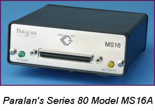 Paralan's Series 80 Models MS16 / MS17 - Expand the functionality of LVD/MSE and SE SCSI in several ways; 1) Allows adding an SE device to an LVD bus without slowing down the LVD bus segment, 2) Conversion from LVD to SE or vice versa, 3) Extending the SE bus length, 4) Isolating an SE SCSI segment from an LVD SCSI segment, 5) Join SCSI segments with no  impact on SCSI protocol or data throughput, 6) Adding a non-multimode LVD device to an SE SCSI bus, and 7) Easily add a narrow (8-bit) SE device to a wide (16-bit) LVD bus